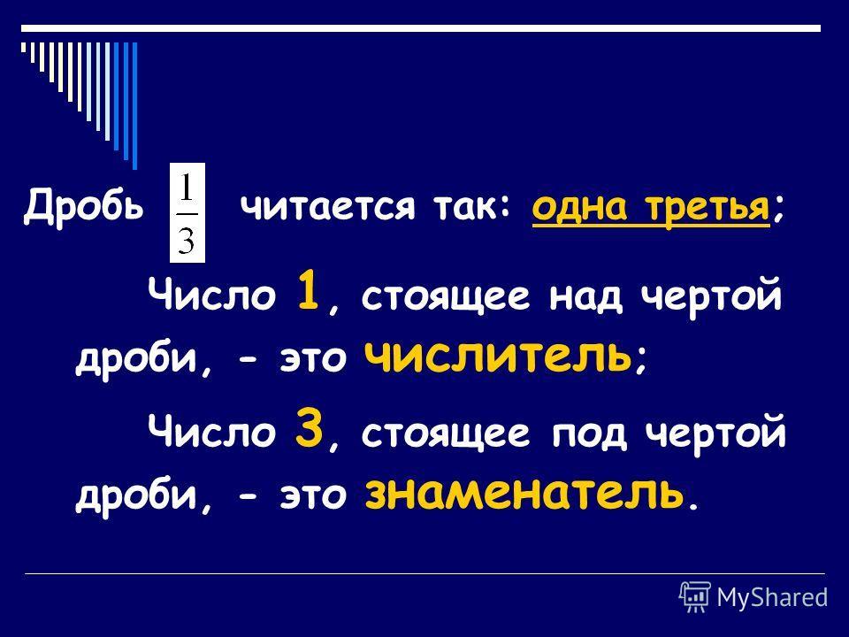 Дробь читается так: одна третья; Число 1, стоящее над чертой дроби, - это числитель ; Число 3, стоящее под чертой дроби, - это знаменатель.