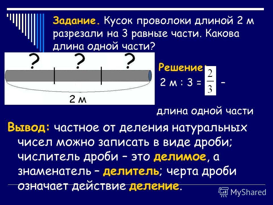 Задание. Кусок проволоки длиной 2 м разрезали на 3 равные части. Какова длина одной части? Решение: 2 м : 3 = – длина одной части Вывод: частное от деления натуральных чисел можно записать в виде дроби; числитель дроби – это делимое, а знаменатель –