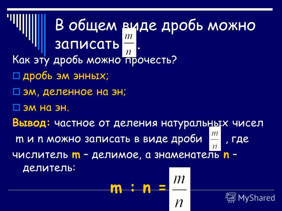 В общем виде дробь можно записать. Как эту дробь можно прочесть? дробь эм энных; эм, деленное на эн; эм на эн. Вывод: частное от деления натуральных чисел m и n можно записать в виде дроби, где числитель m – делимое, а знаменатель n – делитель: m : n