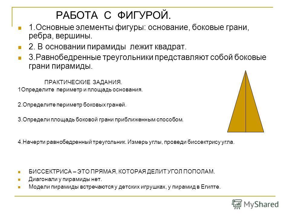 РАБОТА С ФИГУРОЙ. 1.Основные элементы фигуры: основание, боковые грани, ребра, вершины. 2. В основании пирамиды лежит квадрат. 3.Равнобедренные треугольники представляют собой боковые грани пирамиды. ПРАКТИЧЕСКИЕ ЗАДАНИЯ. 1Определите периметр и площа