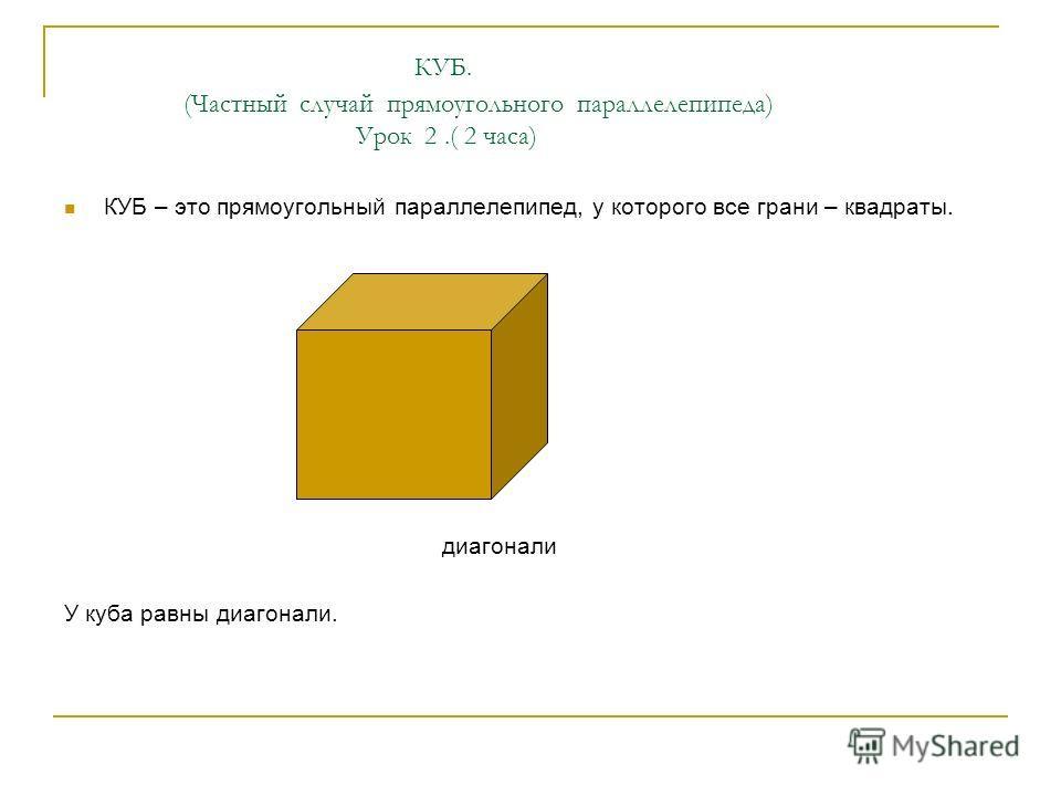 КУБ. (Частный случай прямоугольного параллелепипеда) Урок 2.( 2 часа) КУБ – это прямоугольный параллелепипед, у которого все грани – квадраты. диагонали У куба равны диагонали.