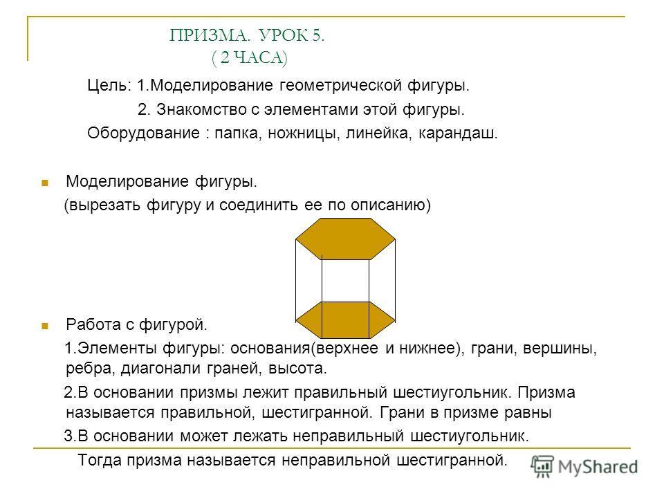 ПРИЗМА. УРОК 5. ( 2 ЧАСА) Цель: 1.Моделирование геометрической фигуры. 2. Знакомство с элементами этой фигуры. Оборудование : папка, ножницы, линейка, карандаш. Моделирование фигуры. (вырезать фигуру и соединить ее по описанию) Работа с фигурой. 1.Эл