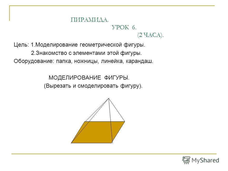 ПИРАМИДА. УРОК 6. (2 ЧАСА). Цель: 1.Моделирование геометрической фигуры. 2.Знакомство с элементами этой фигуры. Оборудование: папка, ножницы, линейка, карандаш. МОДЕЛИРОВАНИЕ ФИГУРЫ. (Вырезать и смоделировать фигуру).