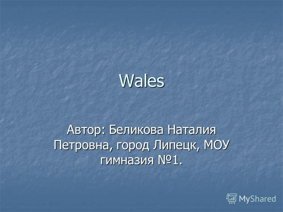 Wales Автор: Беликова Наталия Петровна, город Липецк, МОУ гимназия 1.