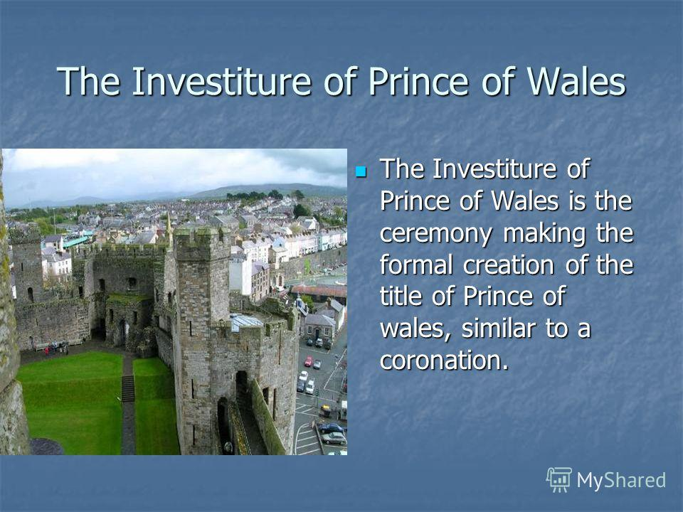 The Investiture of Prince of Wales The Investiture of Prince of Wales is the ceremony making the formal creation of the title of Prince of wales, similar to a coronation. The Investiture of Prince of Wales is the ceremony making the formal creation o
