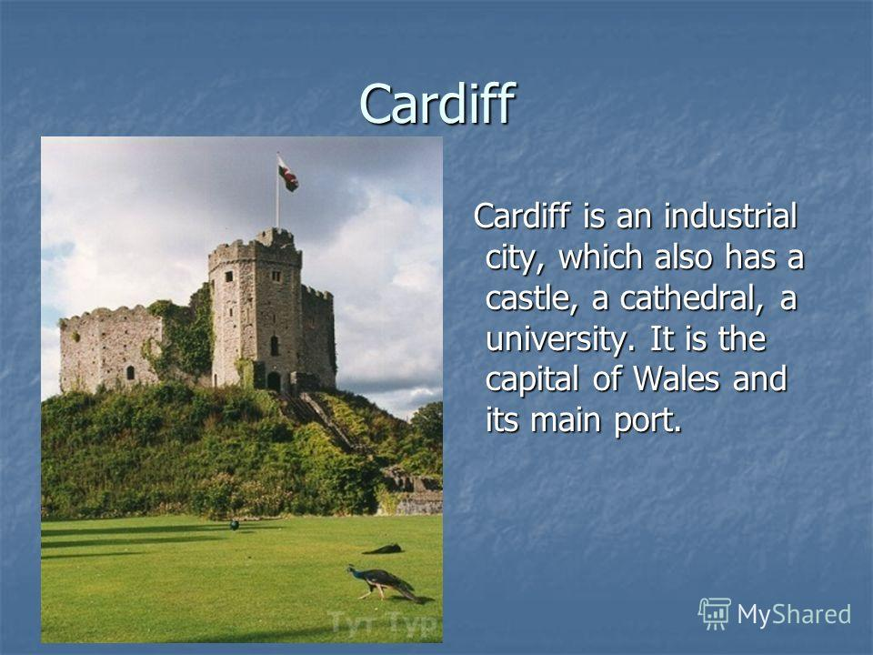 Cardiff Cardiff is an industrial city, which also has a castle, a cathedral, a university. It is the capital of Wales and its main port. Cardiff is an industrial city, which also has a castle, a cathedral, a university. It is the capital of Wales and