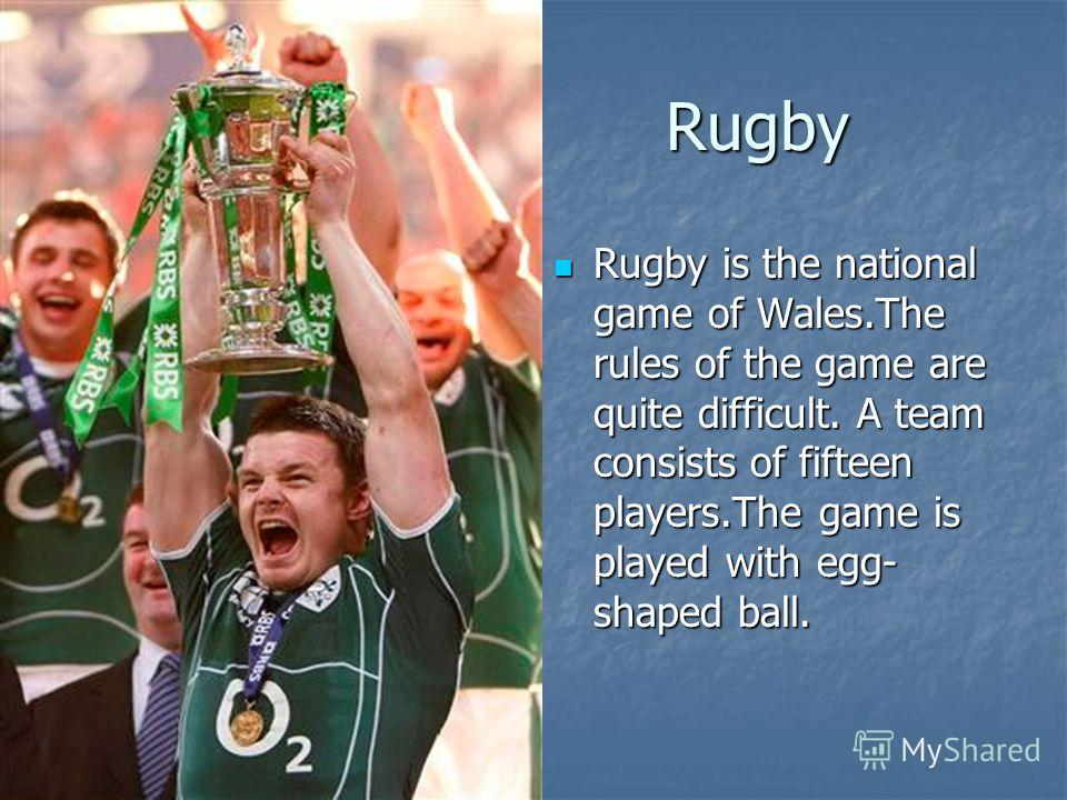 Rugby Rugby Rugby is the national game of Wales.The rules of the game are quite difficult. A team consists of fifteen players.The game is played with egg- shaped ball. Rugby is the national game of Wales.The rules of the game are quite difficult. A t