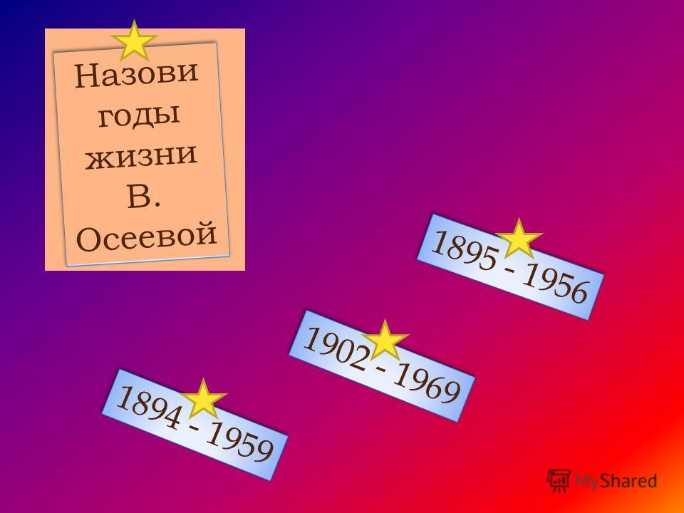 Назови годы жизни В. Осеевой 1894 - 1959 1895 - 1956 1902 - 1969