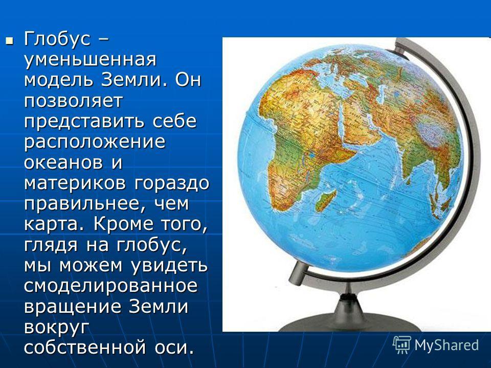 Глобус – уменьшенная модель Земли. Он позволяет представить себе расположение океанов и материков гораздо правильнее, чем карта. Кроме того, глядя на глобус, мы можем увидеть смоделированное вращение Земли вокруг собственной оси. Глобус – уменьшенная