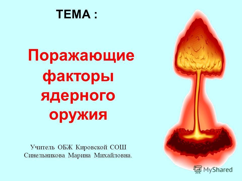 ТЕМА : Поражающие факторы ядерного оружия Учитель ОБЖ Кировской СОШ Синельникова Марина Михайловна.