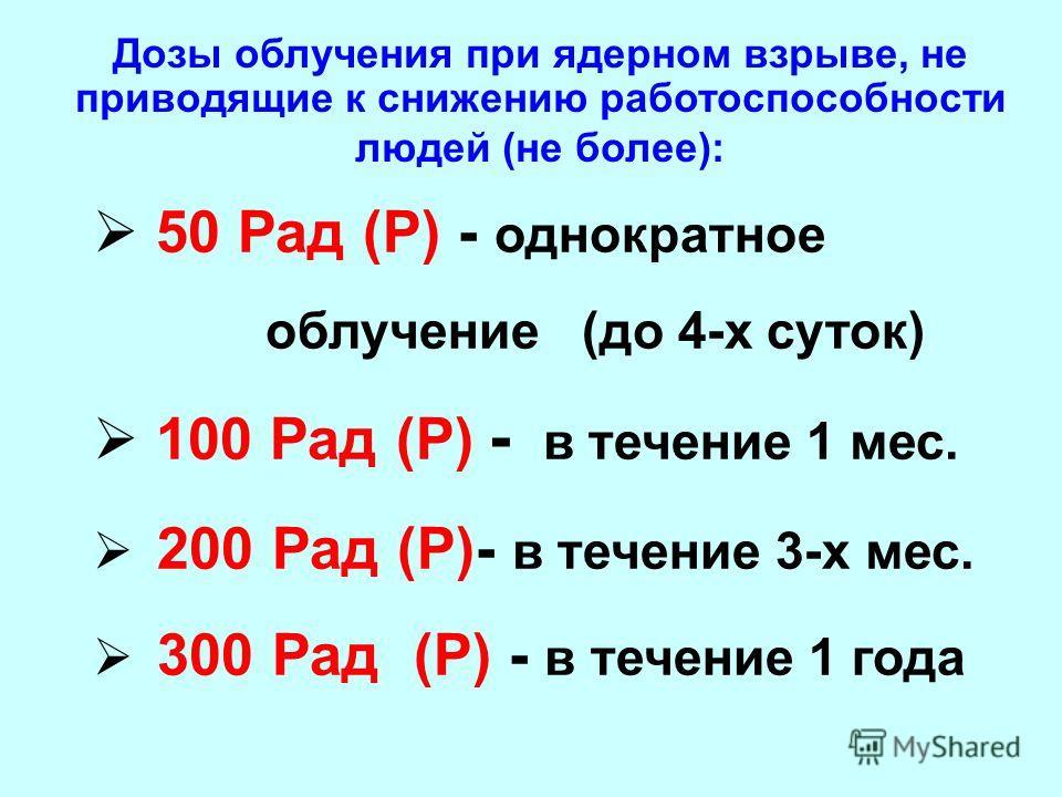 50 Рад (Р) - однократное облучение (до 4-х суток) 100 Рад (Р) - в течение 1 мес. 200 Рад (Р)- в течение 3-х мес. 300 Рад (Р) - в течение 1 года Дозы облучения при ядерном взрыве, не приводящие к снижению работоспособности людей (не более):