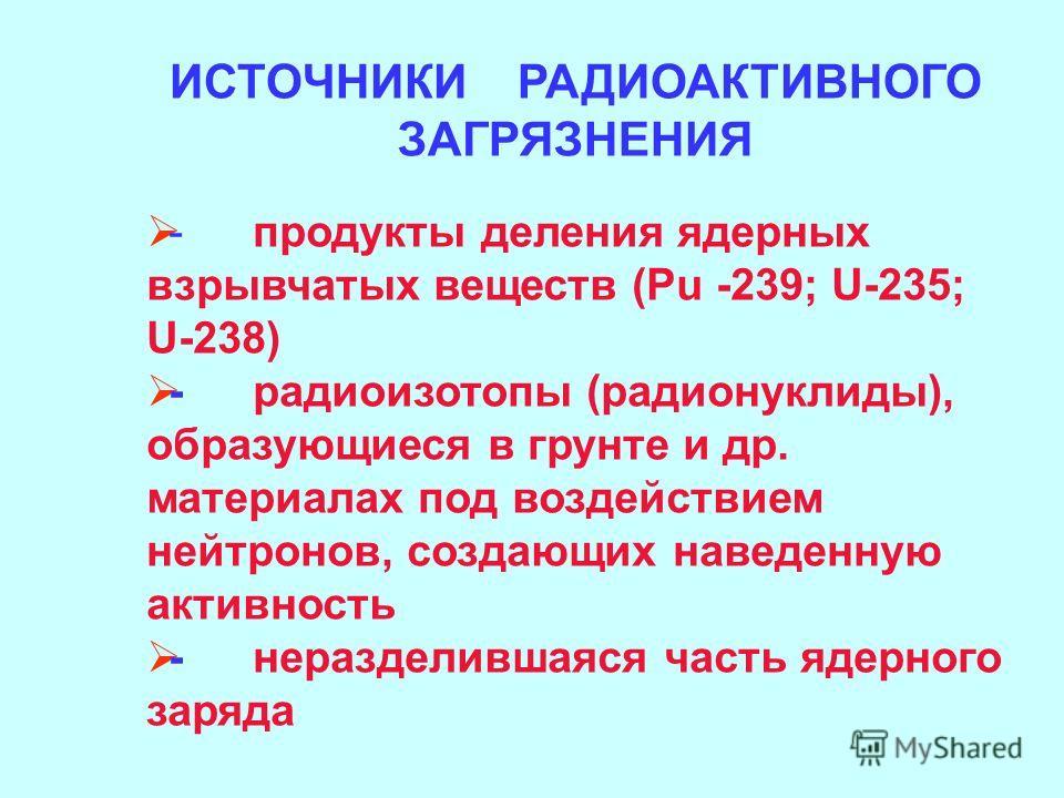 -продукты деления ядерных взрывчатых веществ (Pu -239; U-235; U-238) -радиоизотопы (радионуклиды), образующиеся в грунте и др. материалах под воздействием нейтронов, создающих наведенную активность -неразделившаяся часть ядерного заряда ИСТОЧНИКИ РАД