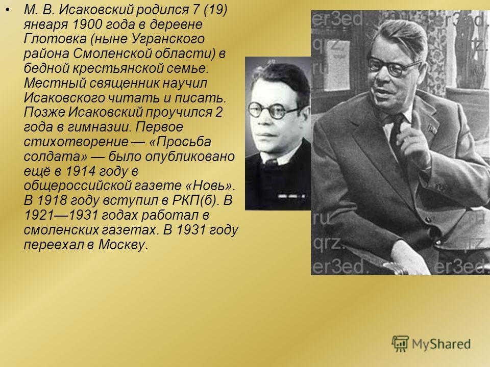 Михаи́л Васи́льевич Исако́вский (19001973), русский советский поэт. Лауреат двух Сталинских премий первой степени (1943, 1949). Герой Социалистического Труда (1970). Член РКП(б) с 1918 года.