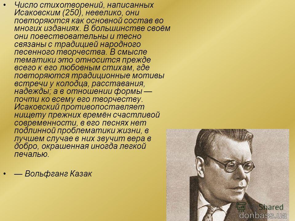 Многие стихотворения Исаковского положены на музыку. Наиболее известны «Катюша» и «Враги сожгли родную хату» (музыка М. И. Блантера), «В лесу прифронтовом», «Летят перелётные птицы», «Одинокая гармонь» и другие. В фильме «Кубанские казаки» на музыку