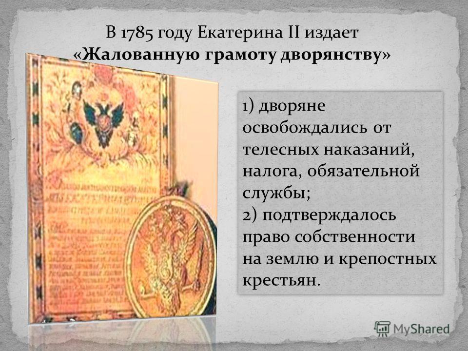 В 1785 году Екатерина II издает «Жалованную грамоту дворянству» 1) дворяне освобождались от телесных наказаний, налога, обязательной службы; 2) подтверждалось право собственности на землю и крепостных крестьян. 1) дворяне освобождались от телесных на