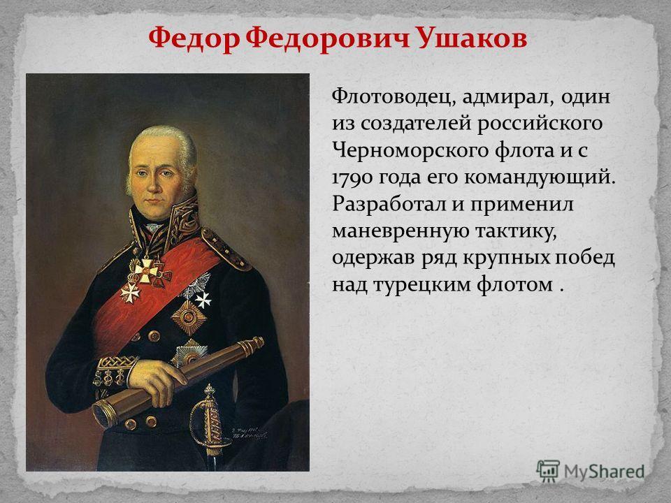 Федор Федорович Ушаков Флотоводец, адмирал, один из создателей российского Черноморского флота и с 1790 года его командующий. Разработал и применил маневренную тактику, одержав ряд крупных побед над турецким флотом.