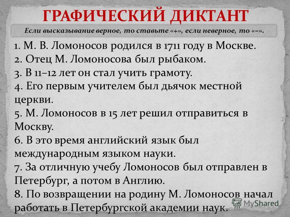 ГРАФИЧЕСКИЙ ДИКТАНТ Если высказывание верное, то ставьте «+», если неверное, то «–». 1. М. В. Ломоносов родился в 1711 году в Москве. 2. Отец М. Ломоносова был рыбаком. 3. В 11–12 лет он стал учить грамоту. 4. Его первым учителем был дьячок местной ц