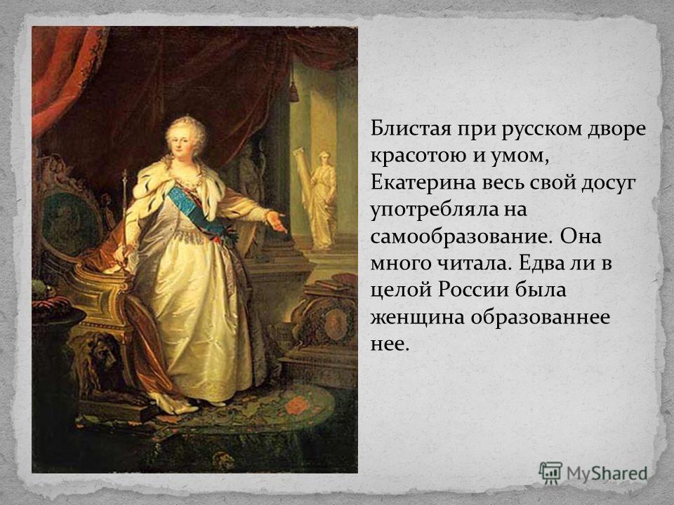 Блистая при русском дворе красотою и умом, Екатерина весь свой досуг употребляла на самообразование. Она много читала. Едва ли в целой России была женщина образованнее нее.