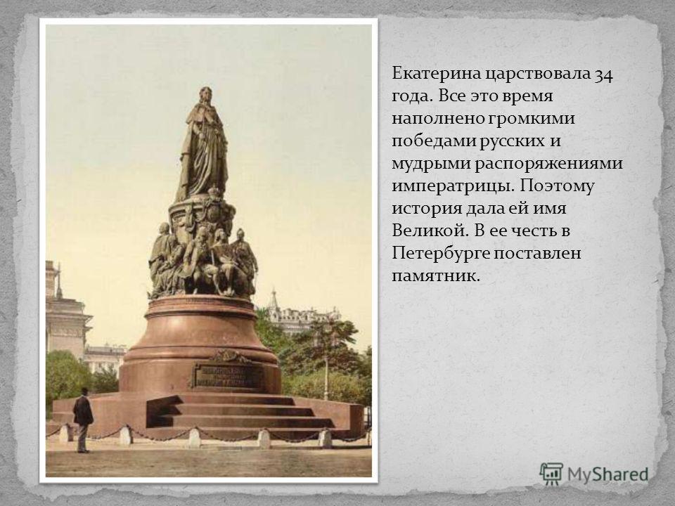 Екатерина царствовала 34 года. Все это время наполнено громкими победами русских и мудрыми распоряжениями императрицы. Поэтому история дала ей имя Великой. В ее честь в Петербурге поставлен памятник.