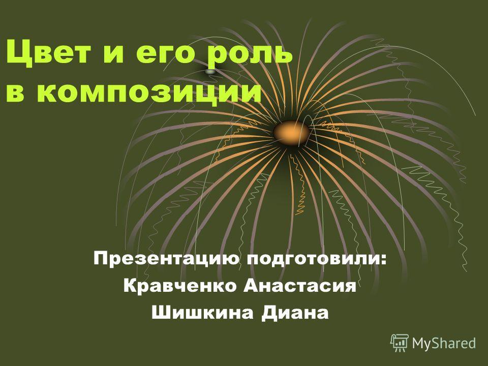 Цвет и его роль в композиции Презентацию подготовили: Кравченко Анастасия Шишкина Диана