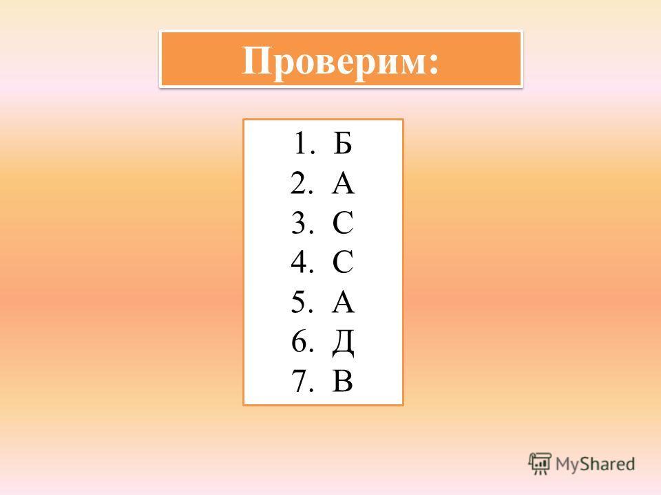 Проверим: 1. Б 2. А 3. С 4. С 5. А 6. Д 7. В