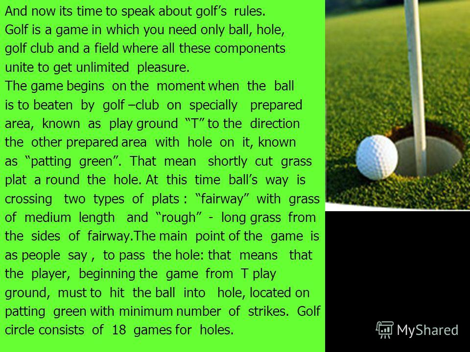 And now its time to speak about golfs rules. Golf is a game in which you need only ball, hole, golf club and a field where all these components unite to get unlimited pleasure. The game begins on the moment when the ball is to beaten by golf –club on