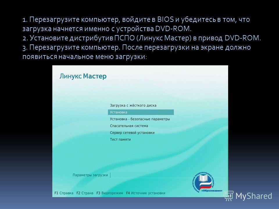 1. Перезагрузите компьютер, войдите в BIOS и убедитесь в том, что загрузка начнется именно с устройства DVD-ROM. 2. Установите дистрибутив ПСПО (Линукс Мастер) в привод DVD-ROM. 3. Перезагрузите компьютер. После перезагрузки на экране должно появитьс