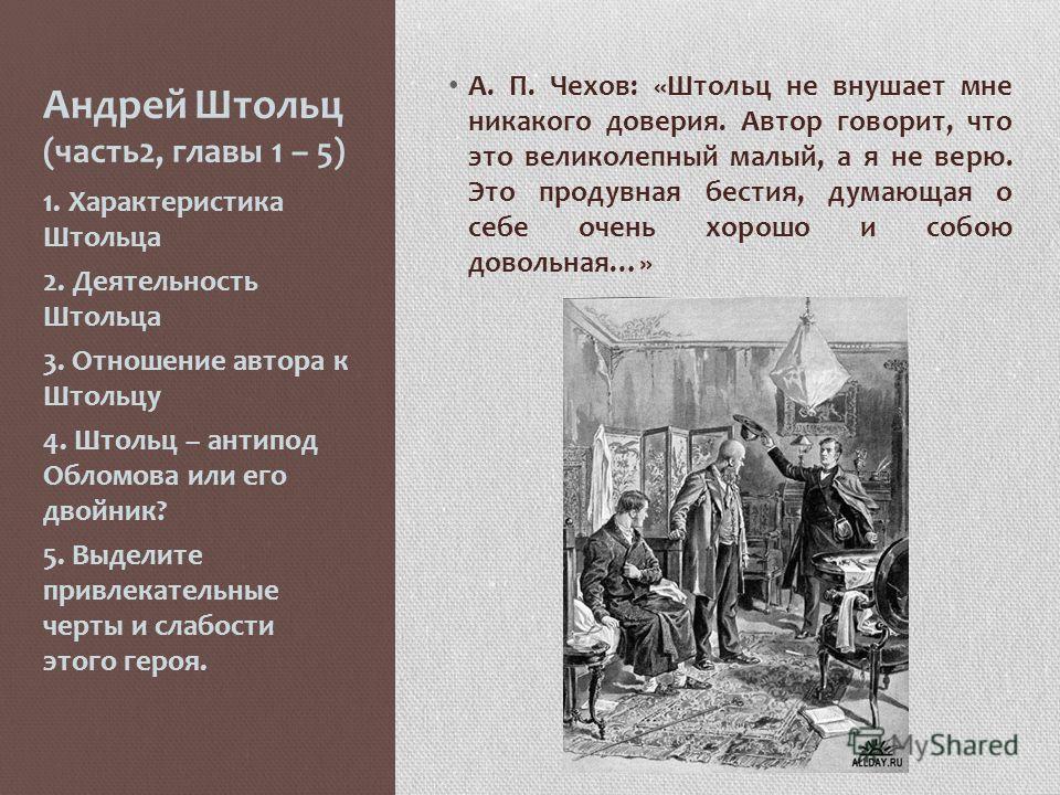 Андрей Штольц (часть2, главы 1 – 5) А. П. Чехов: «Штольц не внушает мне никакого доверия. Автор говорит, что это великолепный малый, а я не верю. Это продувная бестия, думающая о себе очень хорошо и собою довольная…» 1. Характеристика Штольца 2. Деят