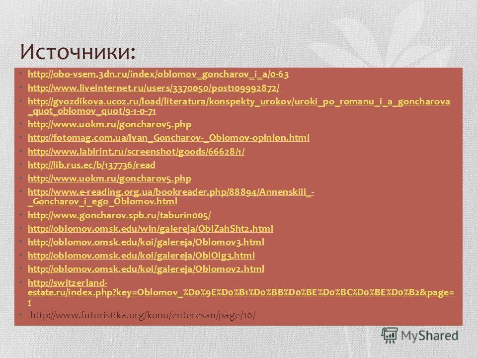 Источники: http://obo-vsem.3dn.ru/index/oblomov_goncharov_i_a/0-63 http://www.liveinternet.ru/users/3370050/post109992872/ http://gvozdikova.ucoz.ru/load/literatura/konspekty_urokov/uroki_po_romanu_i_a_goncharova _quot_oblomov_quot/9-1-0-71 http://gv