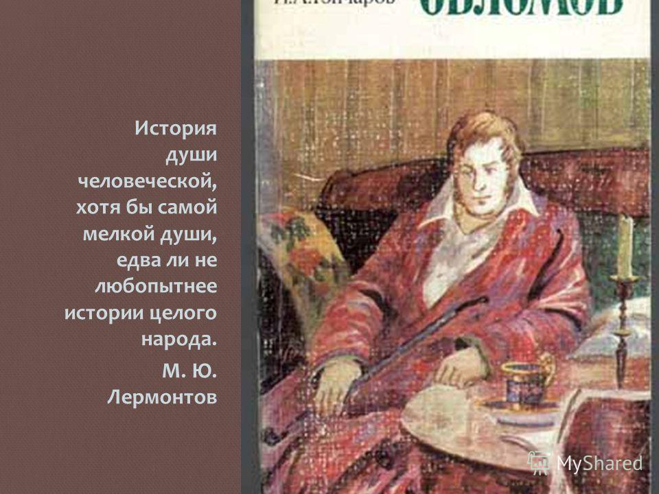 История души человеческой, хотя бы самой мелкой души, едва ли не любопытнее истории целого народа. М. Ю. Лермонтов