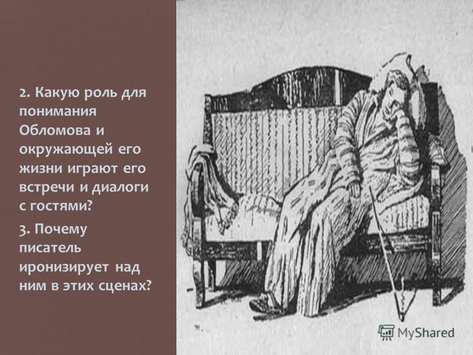 2. Какую роль для понимания Обломова и окружающей его жизни играют его встречи и диалоги с гостями? 3. Почему писатель иронизирует над ним в этих сценах?