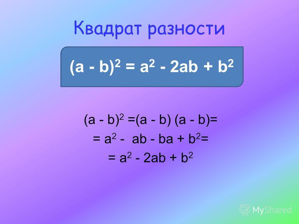 Квадрат разности (a - b) 2 = a 2 - 2ab + b 2 (a - b) 2 =(a - b) (a - b)= = a 2 - ab - ba + b 2 = = a 2 - 2ab + b 2