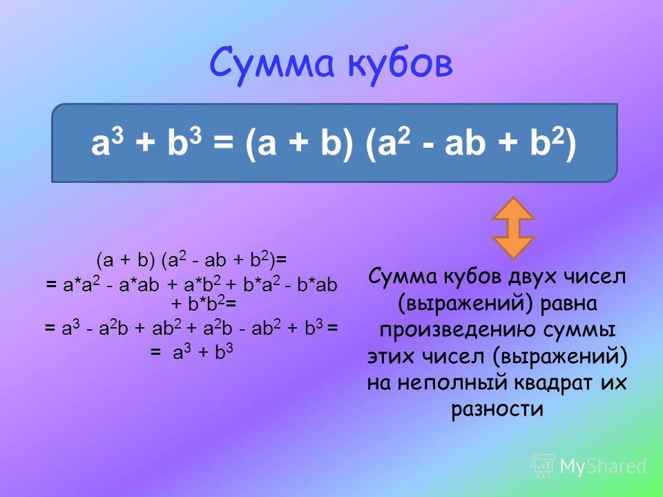 Сумма кубов a 3 + b 3 = (a + b) (a 2 - ab + b 2 ) (a + b) (a 2 - ab + b 2 )= = a*a 2 - a*ab + a*b 2 + b*a 2 - b*ab + b*b 2 = = a 3 - a 2 b + ab 2 + a 2 b - ab 2 + b 3 = = a 3 + b 3 Сумма кубов двух чисел (выражений) равна произведению суммы этих чисе