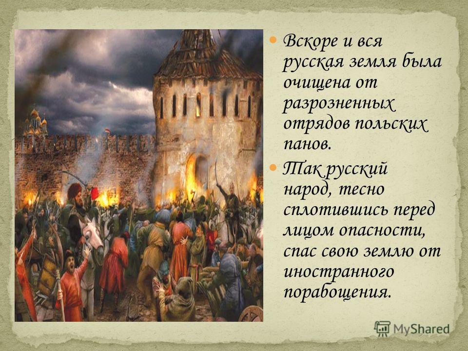 Вскоре и вся русская земля была очищена от разрозненных отрядов польских панов. Так русский народ, тесно сплотившись перед лицом опасности, спас свою землю от иностранного порабощения.