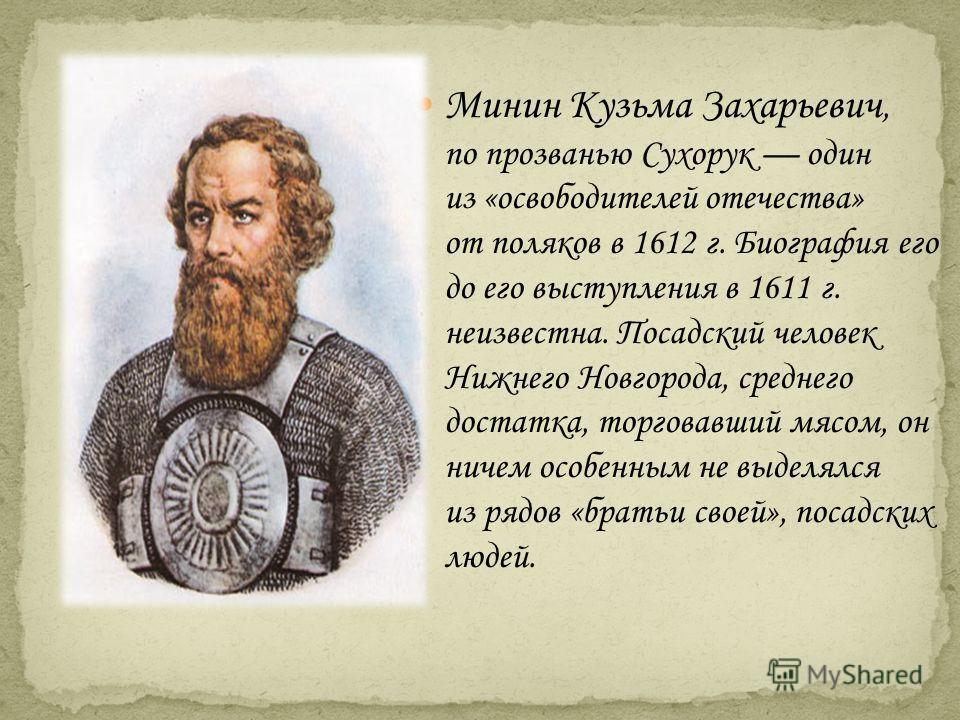 Минин Кузьма Захарьевич, по прозванью Сухорук один из «освободителей отечества» от поляков в 1612 г. Биография его до его выступления в 1611 г. неизвестна. Посадский человек Нижнего Новгорода, среднего достатка, торговавший мясом, он ничем особенным