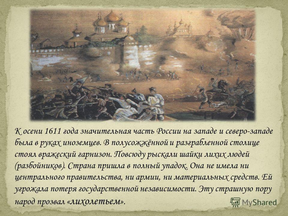 К осени 1611 года значительная часть России на западе и северо-западе была в руках иноземцев. В полусожжённой и разграбленной столице стоял вражеский гарнизон. Повсюду рыскали шайки лихих людей (разбойников). Страна пришла в полный упадок. Она не име