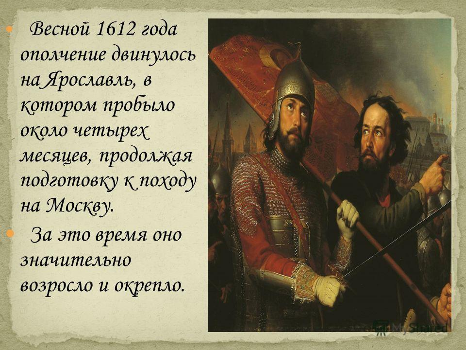 Весной 1612 года ополчение двинулось на Ярославль, в котором пробыло около четырех месяцев, продолжая подготовку к походу на Москву. За это время оно значительно возросло и окрепло.
