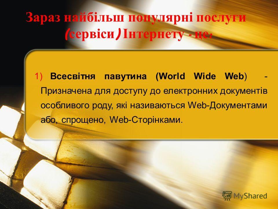1) Всесвітня павутина (World Wide Web) - Призначена для доступу до електронних документів особливого роду, які називаються Web-Документами або, спрощено, Web-Сторінками. Зараз найбільш популярні послуги ( сервіси ) Інтернету - це :