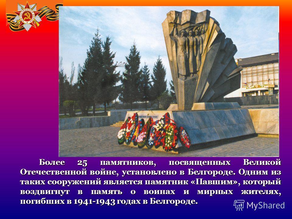 Более 25 памятников, посвященных Великой Отечественной войне, установлено в Белгороде. Одним из таких сооружений является памятник «Павшим», который воздвигнут в память о воинах и мирных жителях, погибших в 1941-1943 годах в Белгороде. Более 25 памят