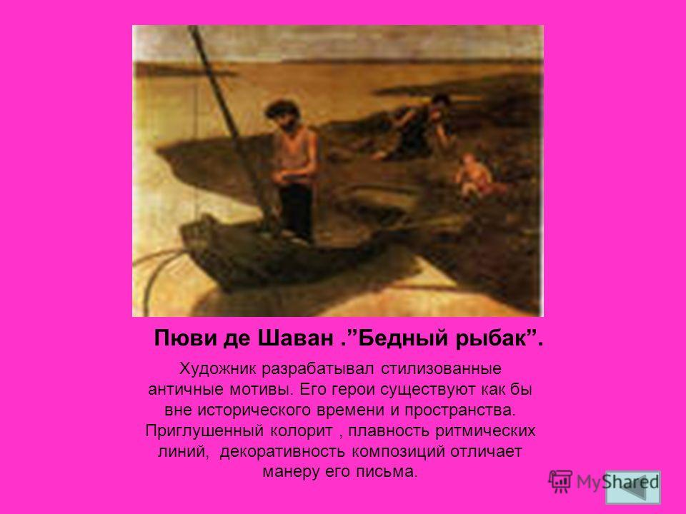 Пюви де Шаван.Бедный рыбак. Художник разрабатывал стилизованные античные мотивы. Его герои существуют как бы вне исторического времени и пространства. Приглушенный колорит, плавность ритмических линий, декоративность композиций отличает манеру его пи