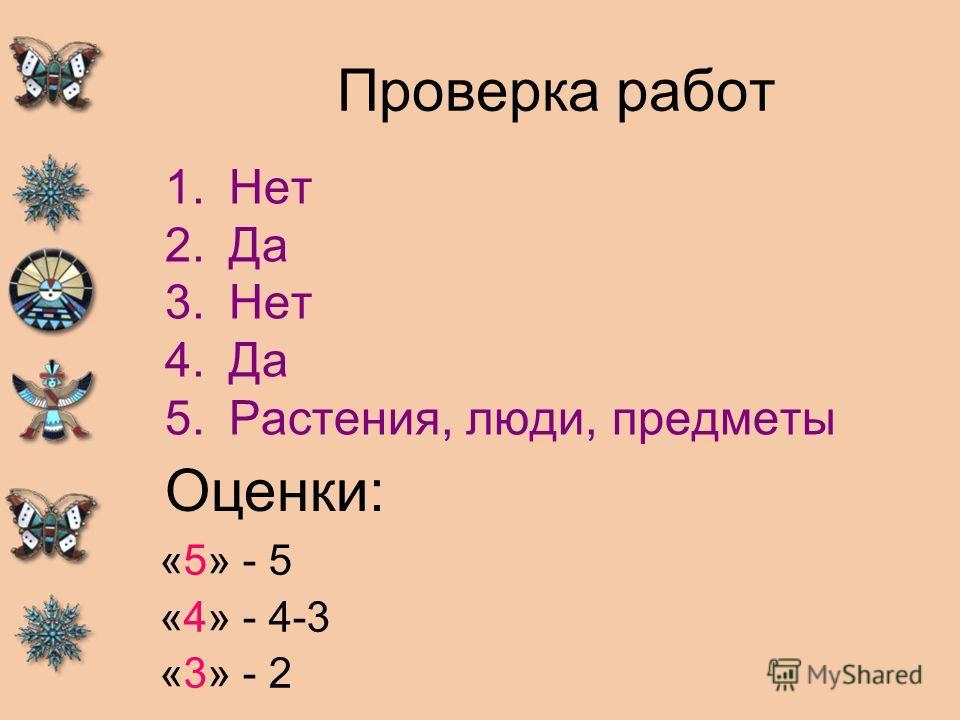 Проверка работ 1.Нет 2.Да 3.Нет 4.Да 5.Растения, люди, предметы Оценки: «5» - 5 «4» - 4-3 «3» - 2