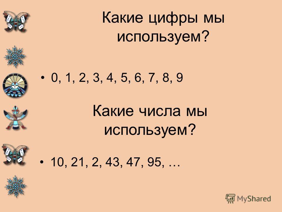 Какие цифры мы используем? 0, 1, 2, 3, 4, 5, 6, 7, 8, 9 Какие числа мы используем? 10, 21, 2, 43, 47, 95, …