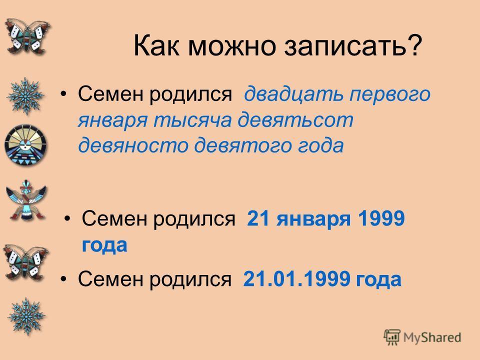 Как можно записать? Семен родился двадцать первого января тысяча девятьсот девяносто девятого года Семен родился 21 января 1999 года Семен родился 21.01.1999 года