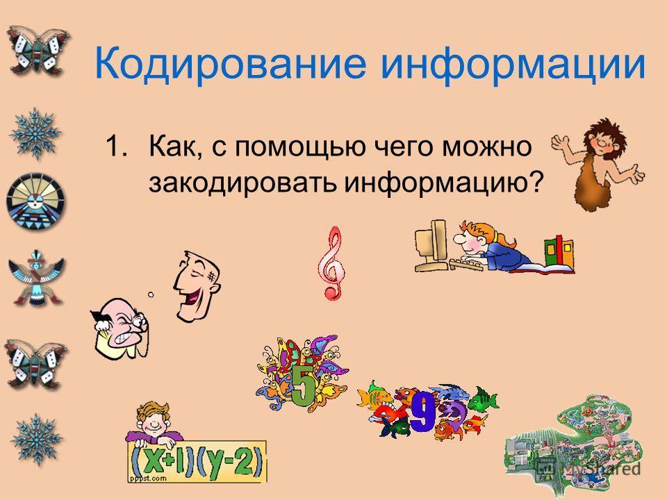 Кодирование информации 1.Как, с помощью чего можно закодировать информацию?