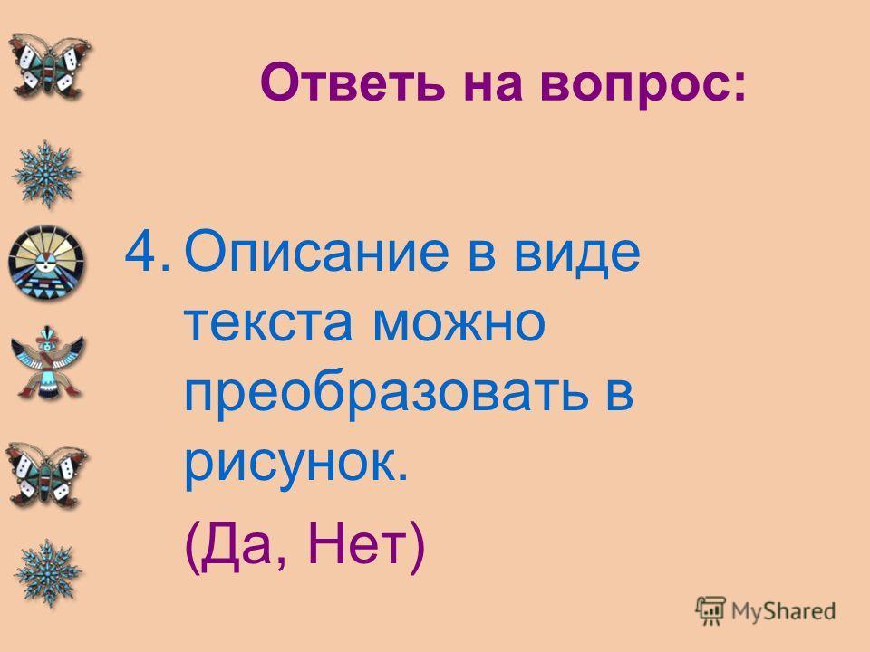 Ответь на вопрос: 4.Описание в виде текста можно преобразовать в рисунок. (Да, Нет)