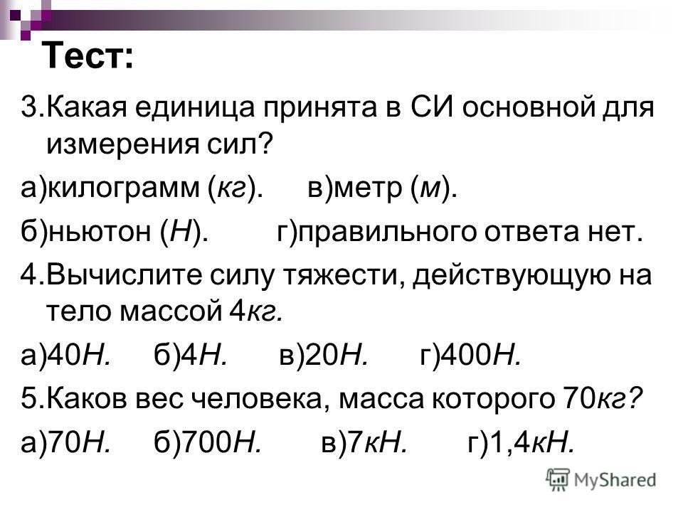 Тест: 3.Какая единица принята в СИ основной для измерения сил? а)килограмм (кг). в)метр (м). б)ньютон (Н). г)правильного ответа нет. 4.Вычислите силу тяжести, действующую на тело массой 4кг. а)40Н. б)4Н. в)20Н. г)400Н. 5.Каков вес человека, масса кот
