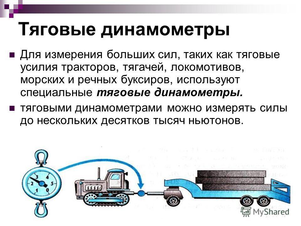 Тяговые динамометры Для измерения больших сил, таких как тяговые усилия тракторов, тягачей, локомотивов, морских и речных буксиров, используют специальные тяговые динамометры. тяговыми динамометрами можно измерять силы до нескольких десятков тысяч нь