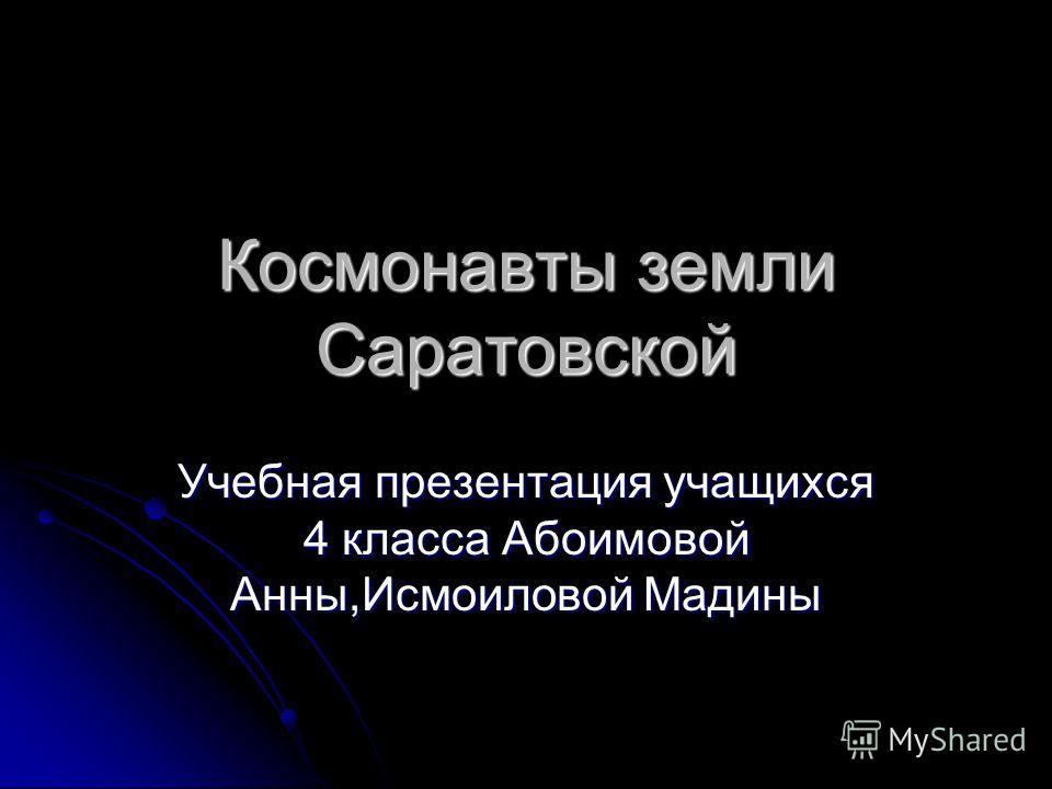 Космонавты земли Саратовской Учебная презентация учащихся 4 класса Абоимовой Анны,Исмоиловой Мадины