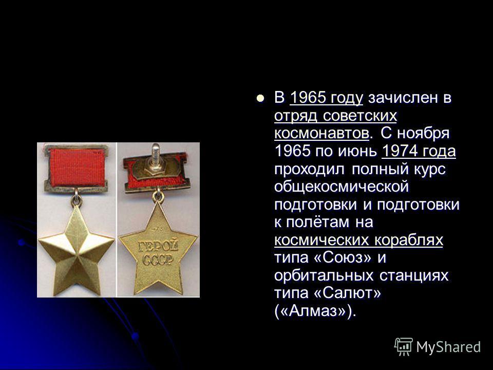 В 1965 году зачислен в отряд советских космонавтов. С ноября 1965 по июнь 1974 года проходил полный курс общекосмической подготовки и подготовки к полётам на космических кораблях типа «Союз» и орбитальных станциях типа «Салют» («Алмаз»). В 1965 году