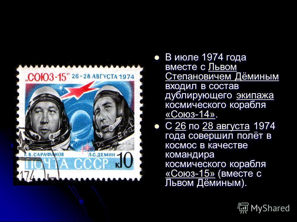 В июле 1974 года вместе с Львом Степановичем Дёминым входил в состав дублирующего экипажа космического корабля «Союз-14». В июле 1974 года вместе с Львом Степановичем Дёминым входил в состав дублирующего экипажа космического корабля «Союз-14».Львом С